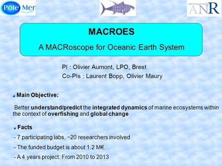 MACROES A MACRoscope for Oceanic Earth System PI : Olivier Aumont, LPO, Brest Facts Facts - 7 participating labs, ~20 researchers involved - The funded.
