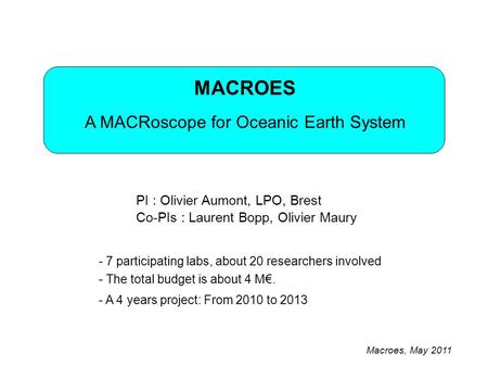 MACROES A MACRoscope for Oceanic Earth System PI : Olivier Aumont, LPO, Brest - 7 participating labs, about 20 researchers involved - The total budget.