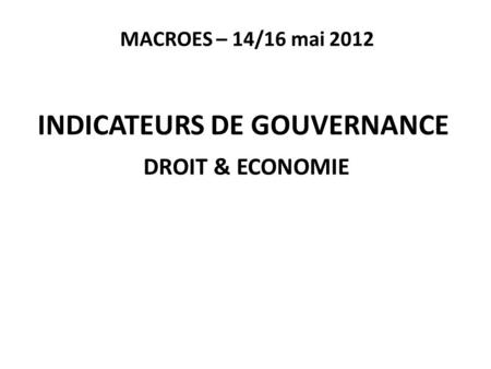 MACROES – 14/16 mai 2012 INDICATEURS DE GOUVERNANCE DROIT & ECONOMIE.