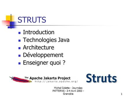 Michel Coletta - Journées PATTERNS - 3-4 Avril 2003 - Grenoble1 STRUTS Introduction Technologies Java Architecture Développement Enseigner quoi ?