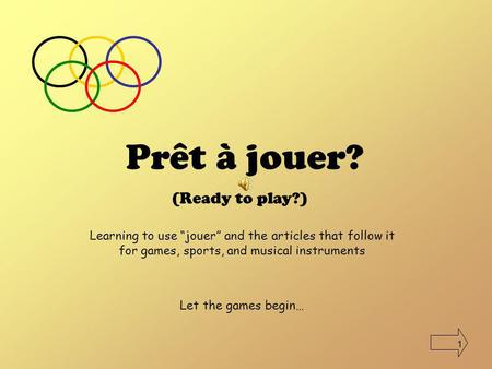 1 Prêt à jouer? (Ready to play?) Learning to use jouer and the articles that follow it for games, sports, and musical instruments Let the games begin…