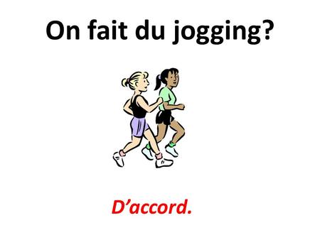 On fait du jogging? D'accord..
