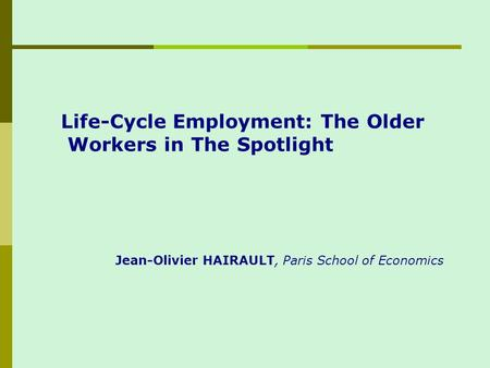 Life-Cycle Employment: The Older Workers in The Spotlight Jean-Olivier HAIRAULT, Paris School of Economics.