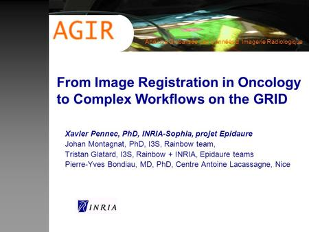Analuse Globalisée des Données d Imagerie Radiologique From Image Registration in Oncology to Complex Workflows on the GRID Xavier Pennec, PhD, INRIA-Sophia,