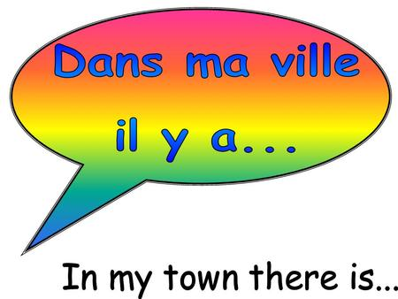 Dans ma ville il y a... In my town there is....