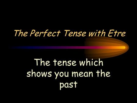The Perfect Tense with Etre The tense which shows you mean the past.