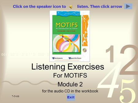 7-5-06 Click on the speaker icon to listen. Then click arrow Listening Exercises For MOTIFS Module 2 for the audio CD in the workbook Exit.