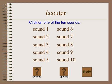 écouter Click on one of the ten sounds. sound 1 sound 2 sound 3 sound 4 sound 5 sound 6 soundsspelling sound 7 sound 8 sound 9 sound 10 Exit.