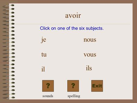 avoir Exit Click on one of the six subjects. je tu il nous vous ils ?? soundsspelling.