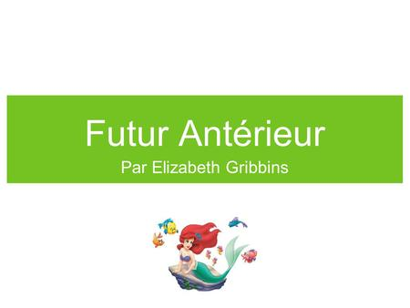 Futur Antérieur Par Elizabeth Gribbins. Formation Begin using either the future form of the verb être or avoir (helping verb) Then add the past participle.