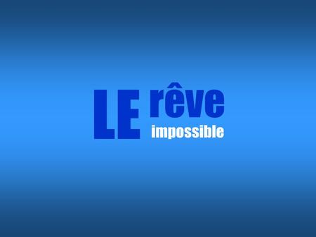 LE rêve impossible.
