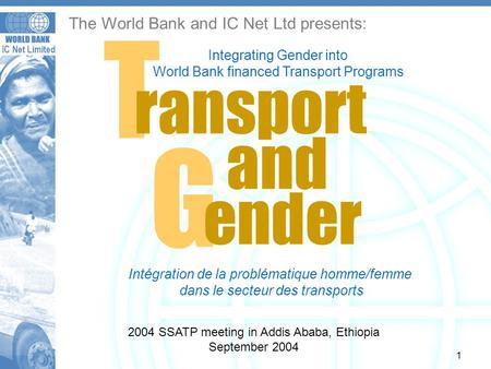 IC Net Limited 1 The World Bank and IC Net Ltd presents: G T ransport and ender Integrating Gender into World Bank financed Transport Programs 2004 SSATP.