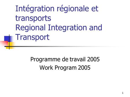 1 Intégration régionale et transports Regional Integration and Transport Programme de travail 2005 Work Program 2005.