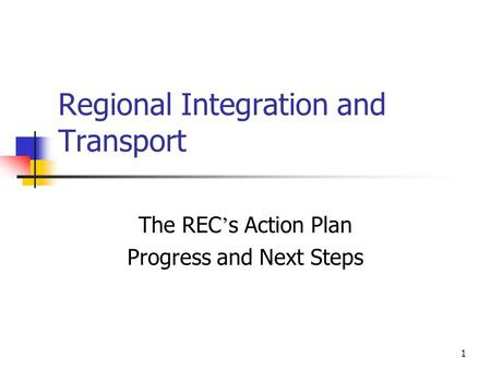 1 Regional Integration and Transport The REC s Action Plan Progress and Next Steps.