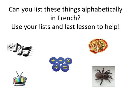 Can you list these things alphabetically in French? Use your lists and last lesson to help!