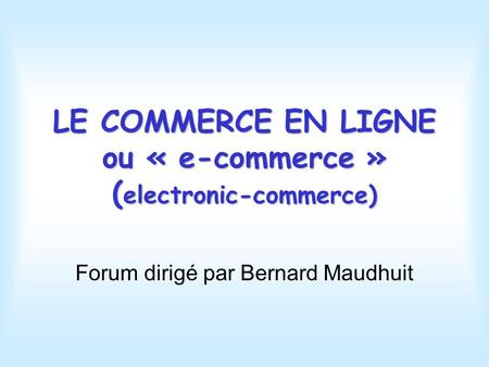 LE COMMERCE EN LIGNE ou « e-commerce » ( electronic-commerce) Forum dirigé par Bernard Maudhuit.