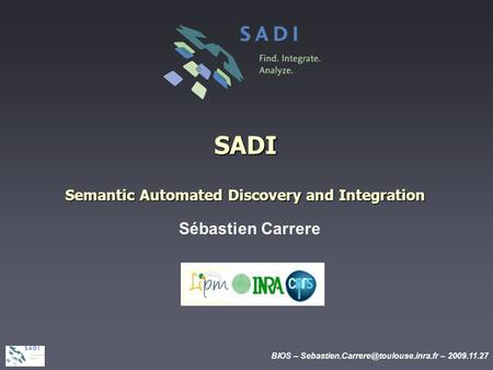 BIOS – – 2009.11.27 SADI Semantic Automated Discovery and Integration Sébastien Carrere.