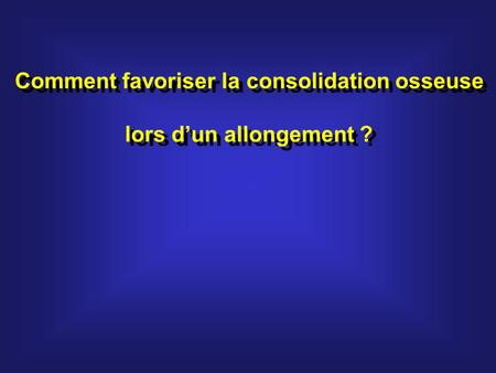 Comment favoriser la consolidation osseuse lors dun allongement ? Comment favoriser la consolidation osseuse lors dun allongement ?