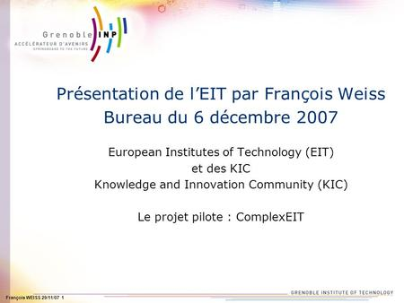 François WEISS 29/11/07 1 Présentation de lEIT par François Weiss Bureau du 6 décembre 2007 European Institutes of Technology (EIT) et des KIC Knowledge.