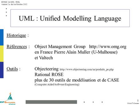 Michel Tollenaere ENSGI 2A MSI - UML version 1.a du 1er Octobre 2002 1 UML : Unified Modelling Language Historique : Références : Object Management Group.