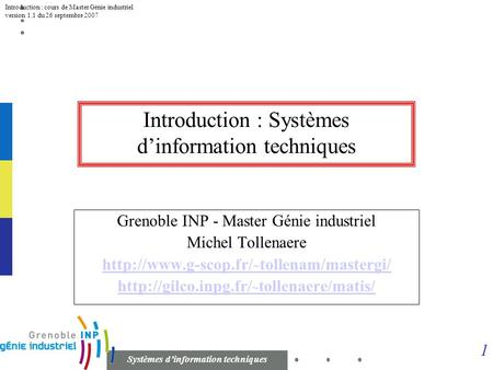 1 Systèmes dinformation techniques Introduction : cours de Master Génie industriel version 1.1 du 26 septembre 2007 Introduction : Systèmes dinformation.