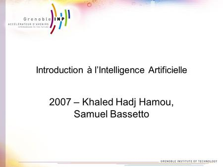 Introduction à lIntelligence Artificielle 2007 – Khaled Hadj Hamou, Samuel Bassetto.