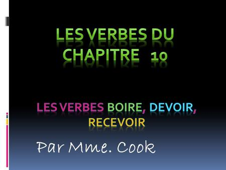 Par Mme. Cook. The verbs boire, recevoir, and devoir are stem changing verbs or boot verbs.
