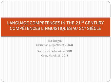 Sjur Bergan Education Department /DGII - Service de l'éducation/DGII Graz, March 21, 2014 LANGUAGE COMPETENCES IN THE 21 ST CENTURY COMPÉTENCES LINGUISTIQUES.