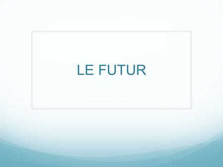 LE FUTUR. How do you form the future tense? We will discuss this based on the categories we have already learned: er, ir, and re verbs.
