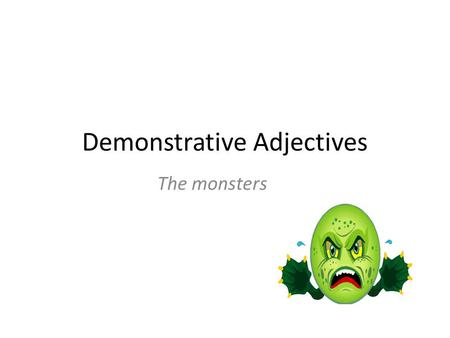 Demonstrative Adjectives The monsters. Ce: This Ce: Masculin Je porte ce montre – I wear this watch – Je trouve ce manteau I find this coat.