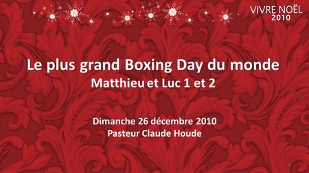 Dimanche 26 décembre 2010 Pasteur Claude Houde Le plus grand Boxing Day du monde Le plus grand Boxing Day du monde Matthieu et Luc 1 et 2 1.