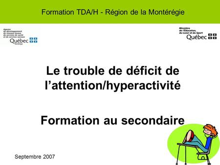 Le trouble de déficit de lattention/hyperactivité Formation au secondaire Formation TDA/H - Région de la Montérégie Septembre 2007.