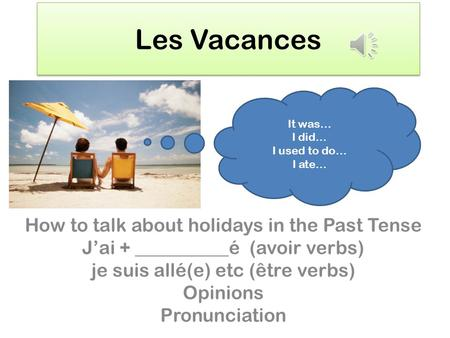Les Vacances How to talk about holidays in the Past Tense Jai + __________é (avoir verbs) je suis allé(e) etc (être verbs) Opinions Pronunciation It was…