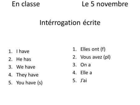 En classeLe 5 novembre Intérrogation écrite 1.I have 2.He has 3.We have 4.They have 5.You have (s) 1.Elles ont (f) 2.Vous avez (pl) 3.On a 4.Elle a 5.Jai.