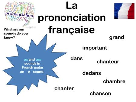 La prononciation française an and am sounds in French make an o sound. grand dans dedans chanter chanson chanteur important chambre What an/ am sounds.