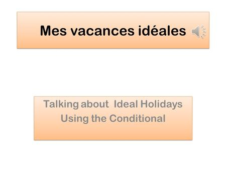 Mes vacances idéales Talking about Ideal Holidays Using the Conditional Talking about Ideal Holidays Using the Conditional.