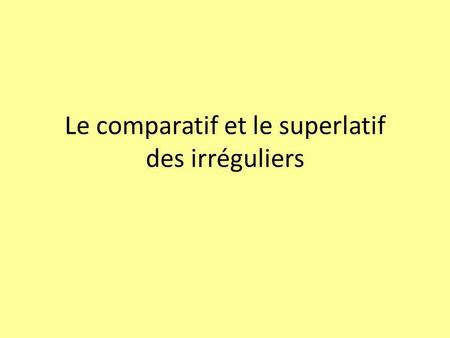 Le comparatif et le superlatif des irréguliers. PositiveComparativeSuperlative bon good meilleur better le/la/les meilleur (e) (s) (es) best mauvais bad.