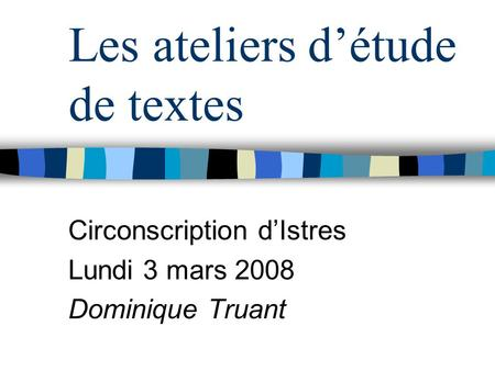 Les ateliers détude de textes Circonscription dIstres Lundi 3 mars 2008 Dominique Truant.