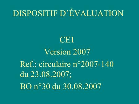DISPOSITIF DÉVALUATION CE1 Version 2007 Ref.: circulaire n°2007-140 du 23.08.2007; BO n°30 du 30.08.2007.