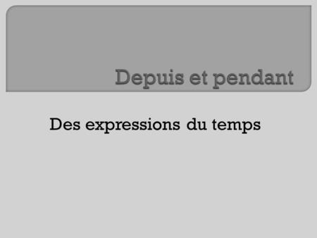 Des expressions du temps. To express the duration of an event in French, depuis and pendant are used. Many English speakers tend to translate for as pour,
