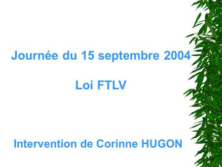 Journée du 15 septembre 2004 Loi FTLV Intervention de Corinne HUGON.
