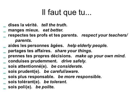 Il faut que tu...         dises la vérité.   tell the truth.     manges mieux.   eat better.     respectes tes profs et tes parents.   respect.