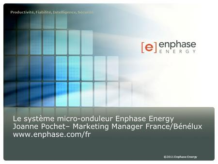 ©2011 Enphase Energy Productivité, Fiabilité, Intelligence, Sécurité Le système micro-onduleur Enphase Energy Joanne Pochet– Marketing Manager France/Bénélux.