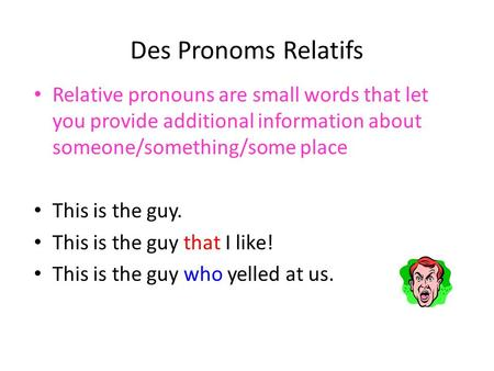 Des Pronoms Relatifs Relative pronouns are small words that let you provide additional information about someone/something/some place This is the guy.