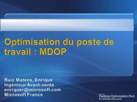 Microsoft Desktop Optimization Pack (MDOP) Détail des composants MDOP: SoftGrid Advanced Inventory Services Advanced Group Policy Management Diagnostic.