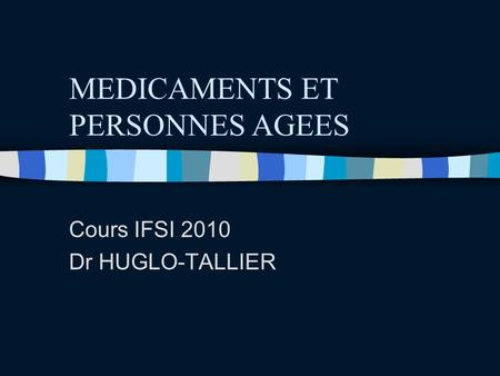 MEDICAMENTS ET PERSONNES AGEES Cours IFSI 2010 Dr HUGLO-TALLIER.