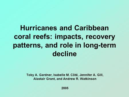 Hurricanes and Caribbean coral reefs: impacts, recovery patterns, and role in long-term decline Toby A. Gardner, Isabelle M. Côté, Jennifer A. Gill, Alastair.