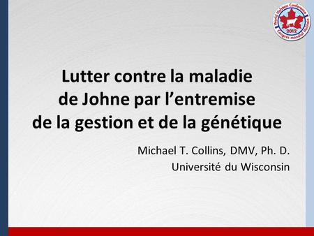 Lutter contre la maladie de Johne par lentremise de la gestion et de la génétique Michael T. Collins, DMV, Ph. D. Université du Wisconsin.