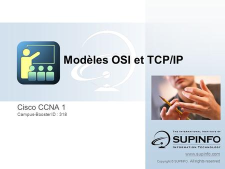 Cisco CCNA 1 Campus-Booster ID : 318 www.supinfo.com Copyright © SUPINFO. All rights reserved Modèles OSI et TCP/IP.