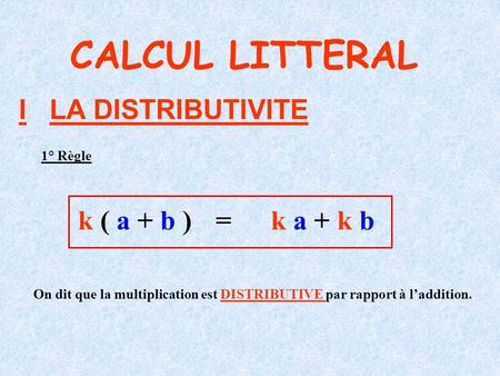 I LA DISTRIBUTIVITE CALCUL LITTERAL k ( a + b )k a + k b = 1° Règle On dit que la multiplication est DISTRIBUTIVE par rapport à laddition.